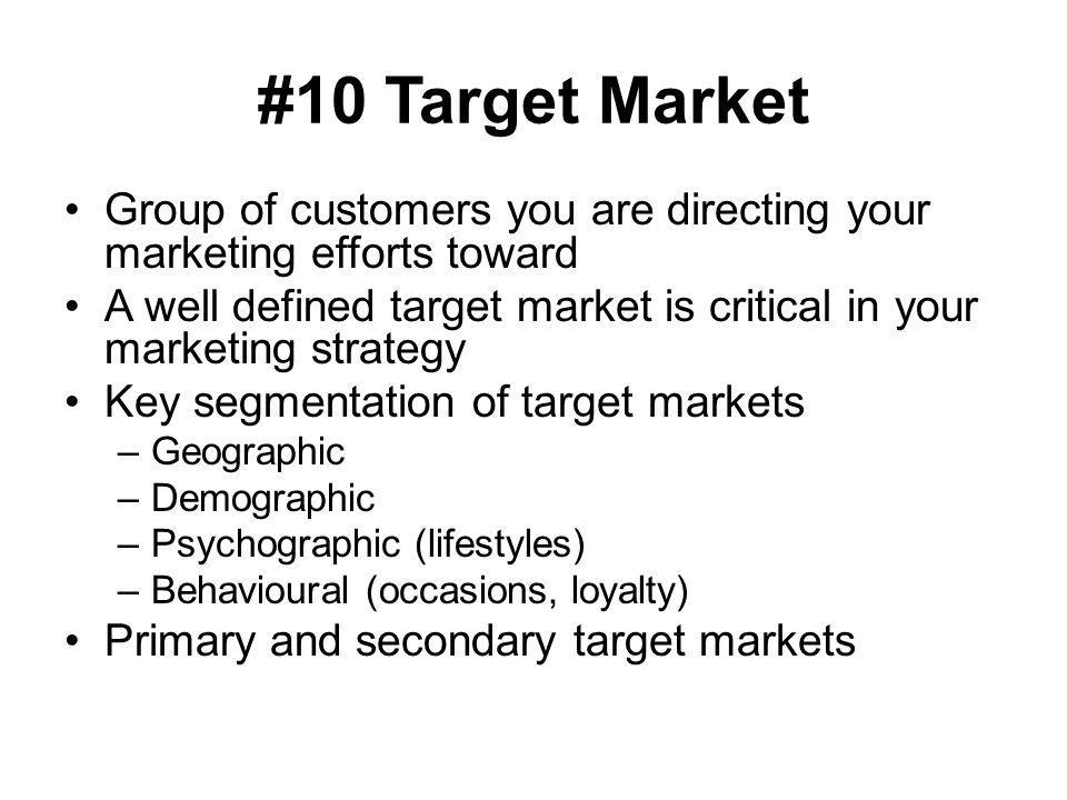#10 Target Market Group of customers you are directing your marketing efforts toward.