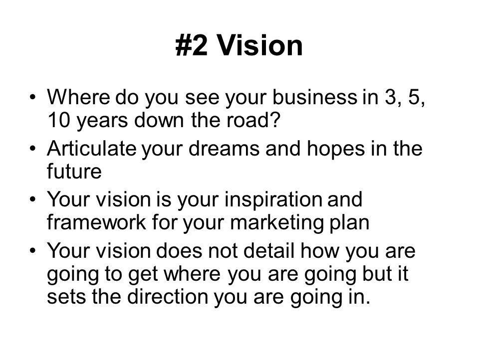 #2 Vision Where do you see your business in 3, 5, 10 years down the road Articulate your dreams and hopes in the future.