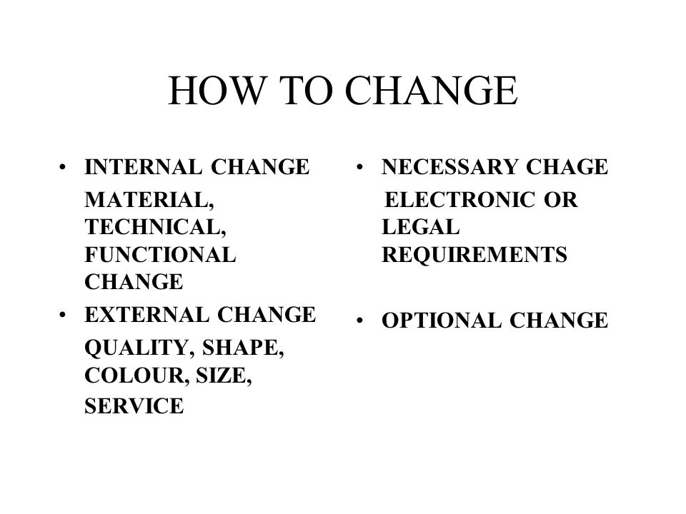 HOW TO CHANGE INTERNAL CHANGE MATERIAL, TECHNICAL, FUNCTIONAL CHANGE