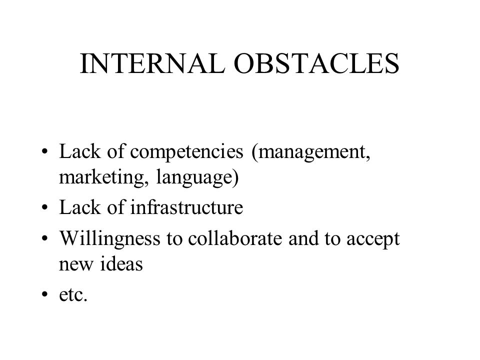 INTERNAL OBSTACLES Lack of competencies (management, marketing, language) Lack of infrastructure.