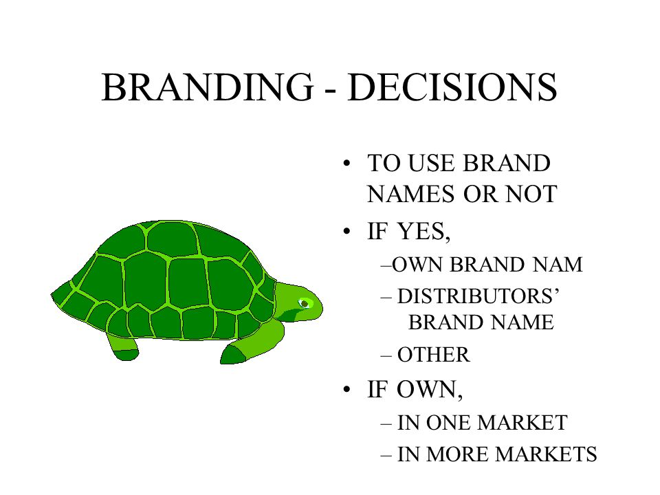 BRANDING - DECISIONS TO USE BRAND NAMES OR NOT IF YES, IF OWN,