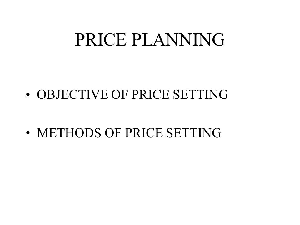 PRICE PLANNING OBJECTIVE OF PRICE SETTING METHODS OF PRICE SETTING