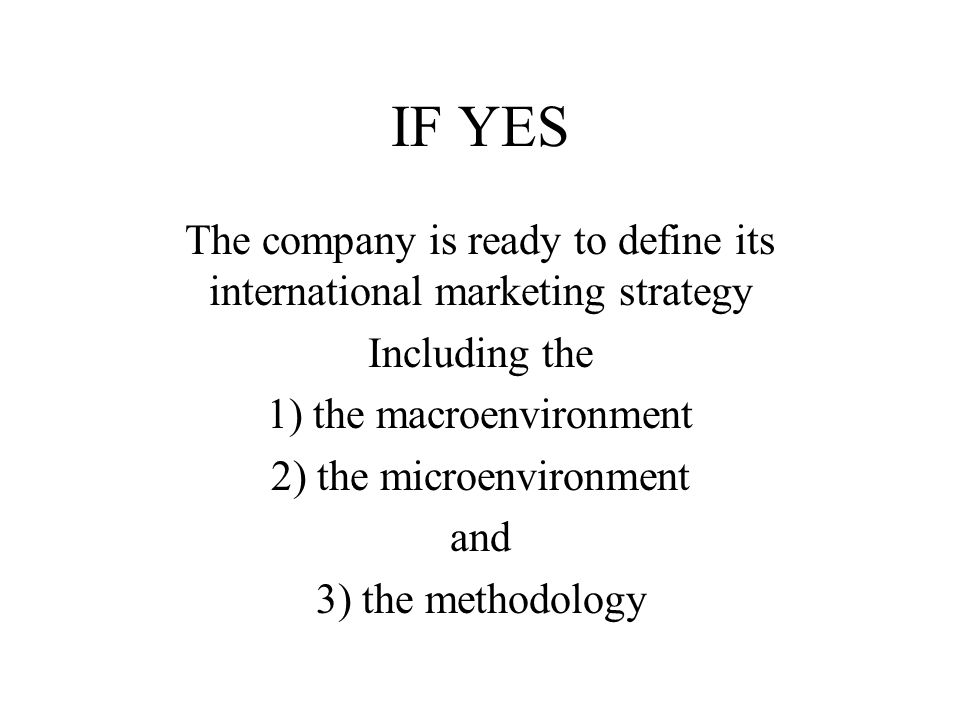 IF YES The company is ready to define its international marketing strategy. Including the. 1) the macroenvironment.