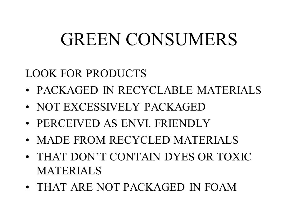 GREEN CONSUMERS LOOK FOR PRODUCTS PACKAGED IN RECYCLABLE MATERIALS