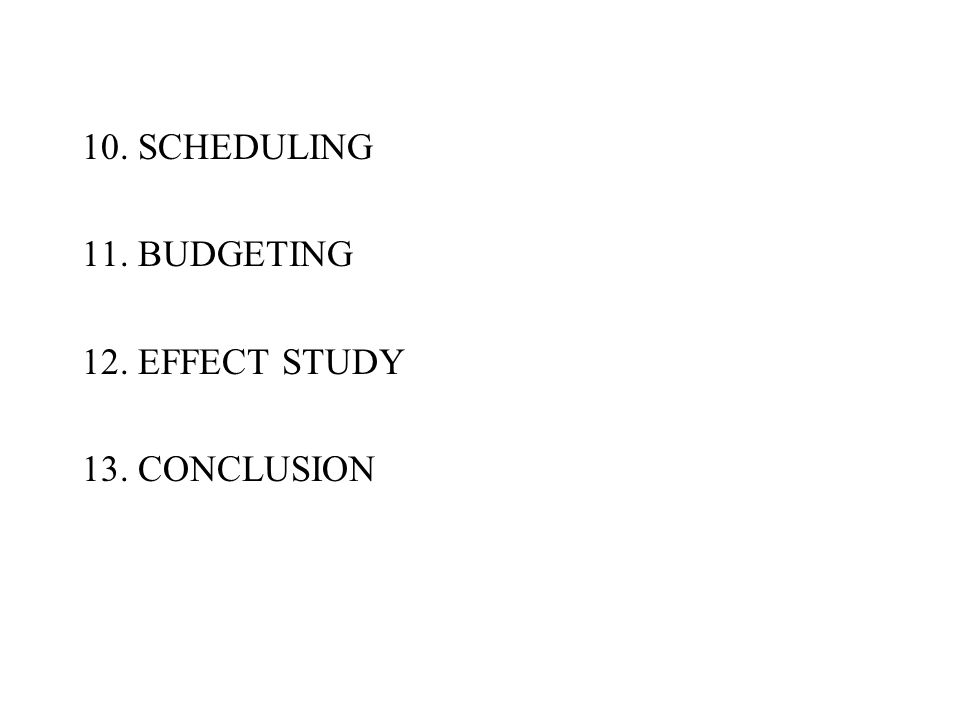 10. SCHEDULING 11. BUDGETING 12. EFFECT STUDY 13. CONCLUSION