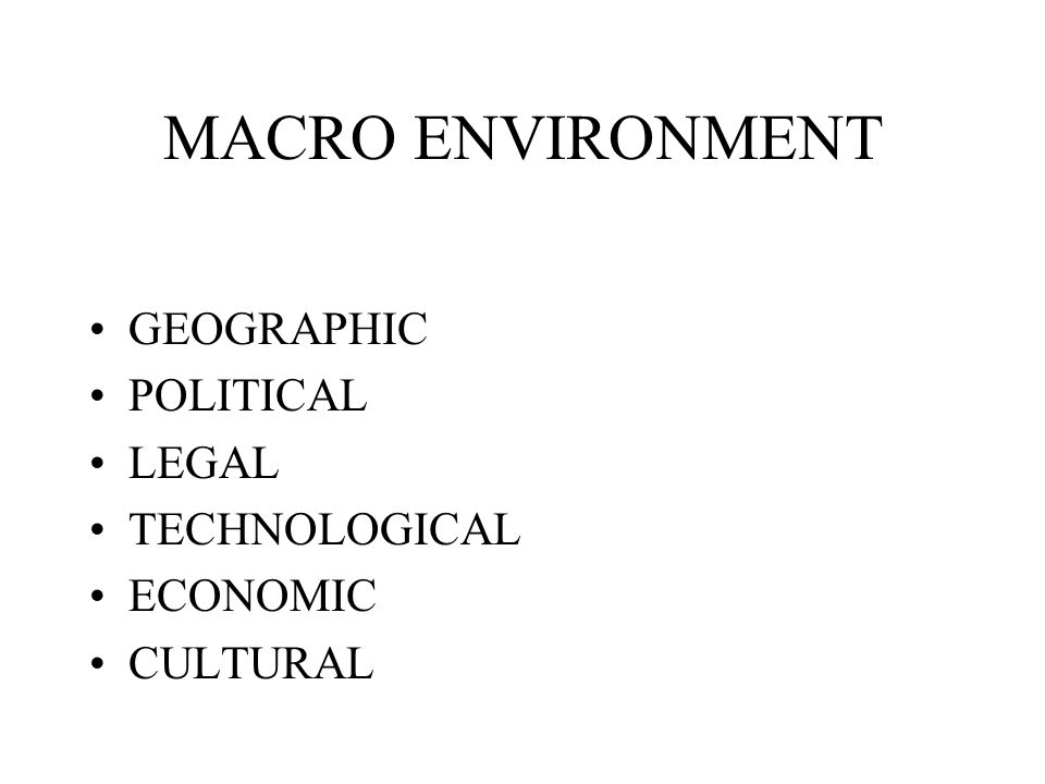 MACRO ENVIRONMENT GEOGRAPHIC POLITICAL LEGAL TECHNOLOGICAL ECONOMIC