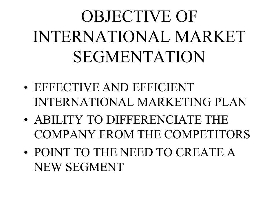 OBJECTIVE OF INTERNATIONAL MARKET SEGMENTATION