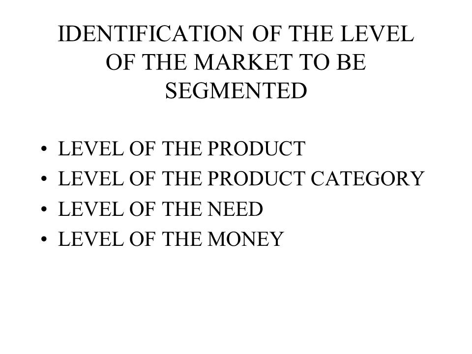 IDENTIFICATION OF THE LEVEL OF THE MARKET TO BE SEGMENTED