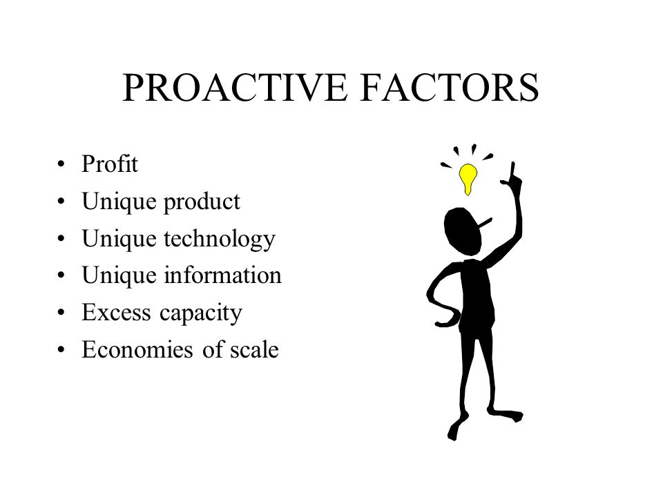 PROACTIVE FACTORS Profit Unique product Unique technology
