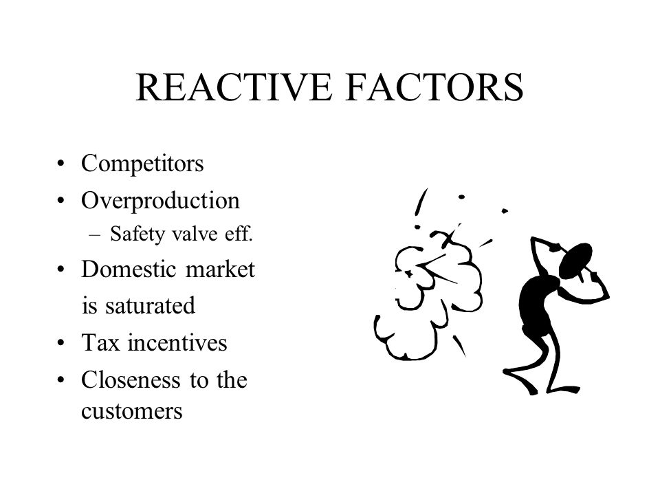 REACTIVE FACTORS Competitors Overproduction Domestic market