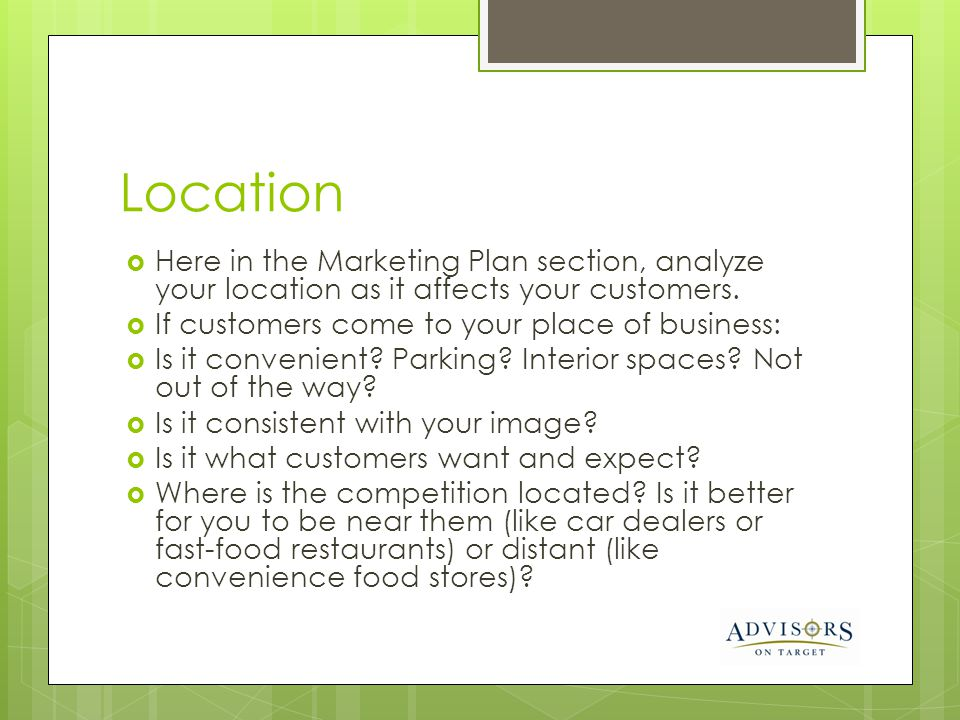 Location Here in the Marketing Plan section, analyze your location as it affects your customers. If customers come to your place of business: