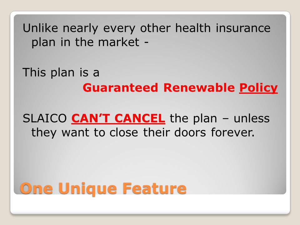 Unlike nearly every other health insurance plan in the market - This plan is a Guaranteed Renewable Policy SLAICO CAN'T CANCEL the plan – unless they want to close their doors forever.