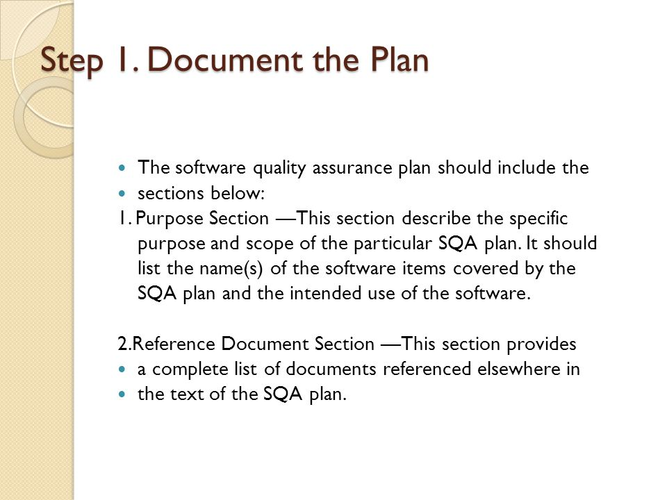Step 1. Document the Plan The software quality assurance plan should include the. sections below: