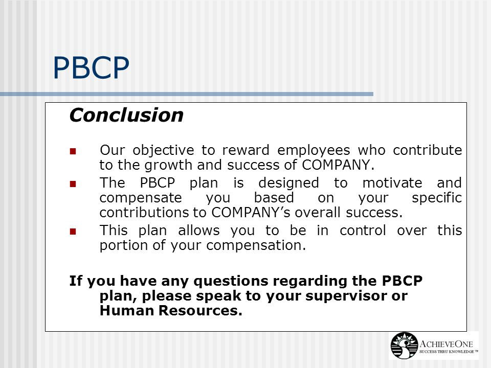 PBCP Conclusion. Our objective to reward employees who contribute to the growth and success of COMPANY.