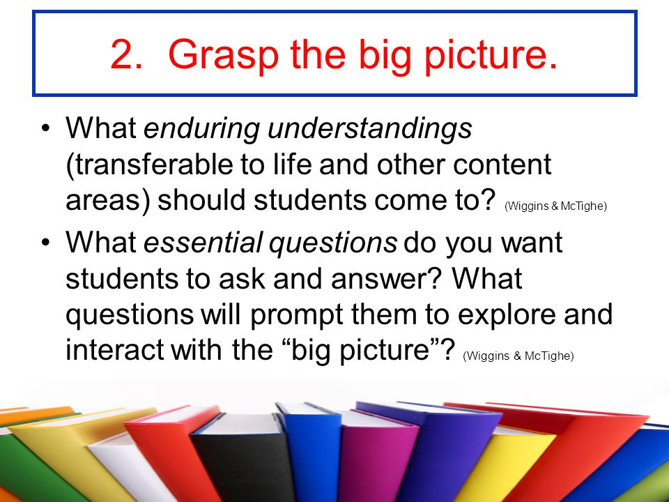 2. Grasp the big picture. What enduring understandings (transferable to life and other content areas) should students come to (Wiggins & McTighe)