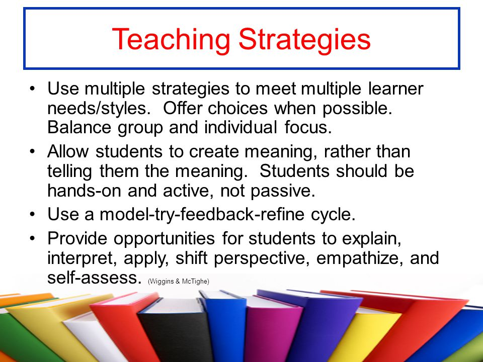 Teaching Strategies Use multiple strategies to meet multiple learner needs/styles. Offer choices when possible. Balance group and individual focus.
