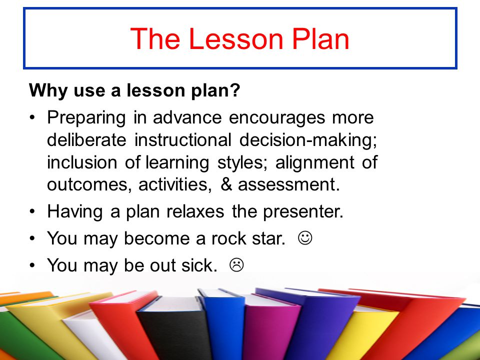 The Lesson Plan Why use a lesson plan