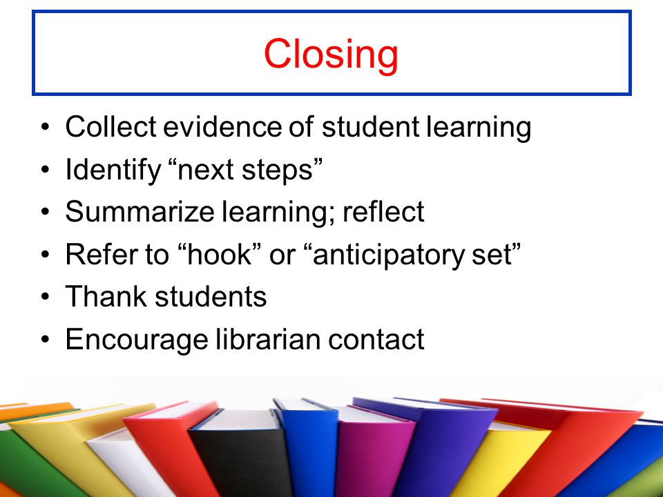 Closing Collect evidence of student learning Identify next steps
