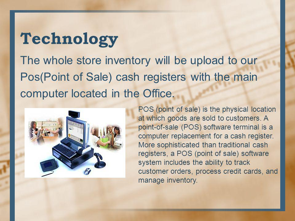 Technology The whole store inventory will be upload to our Pos(Point of Sale) cash registers with the main computer located in the Office.