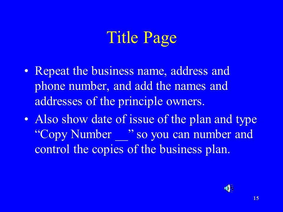 Title Page Repeat the business name, address and phone number, and add the names and addresses of the principle owners.