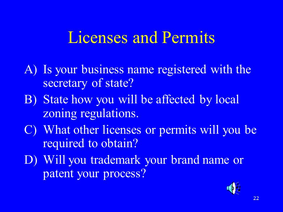 Licenses and Permits Is your business name registered with the secretary of state State how you will be affected by local zoning regulations.