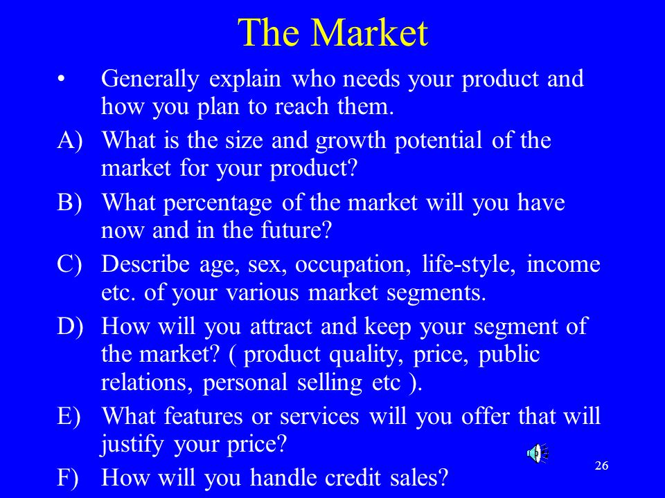 The Market Generally explain who needs your product and how you plan to reach them.