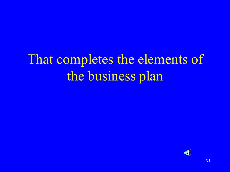 That completes the elements of the business plan