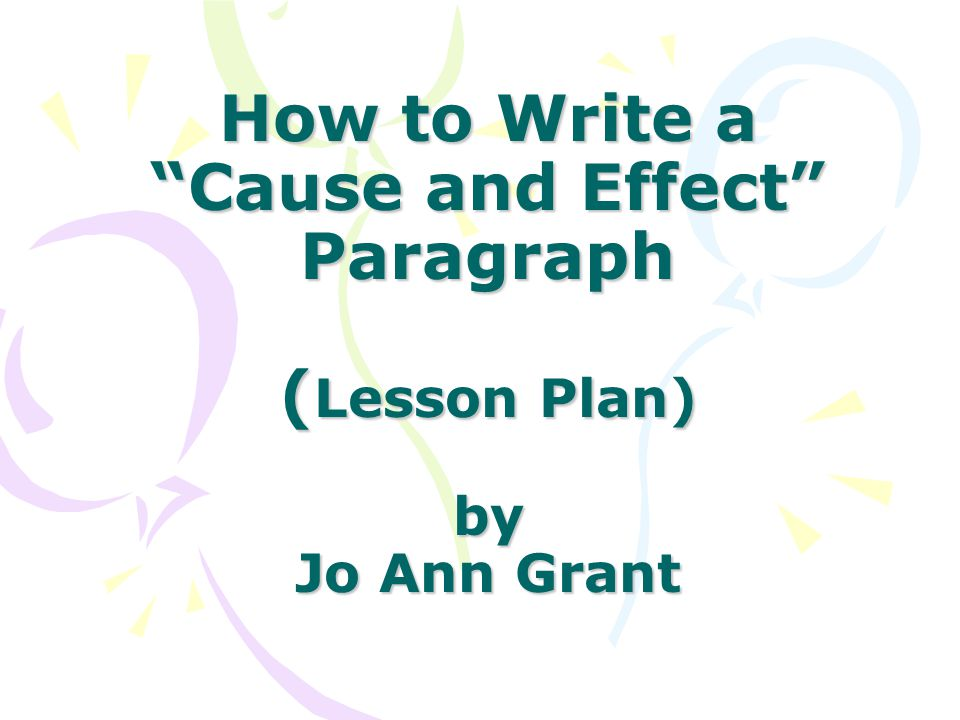 How to Write a Cause and Effect Paragraph (Lesson Plan) by Jo Ann Grant