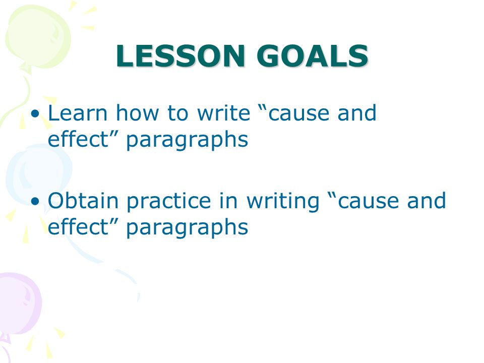 LESSON GOALS Learn how to write cause and effect paragraphs