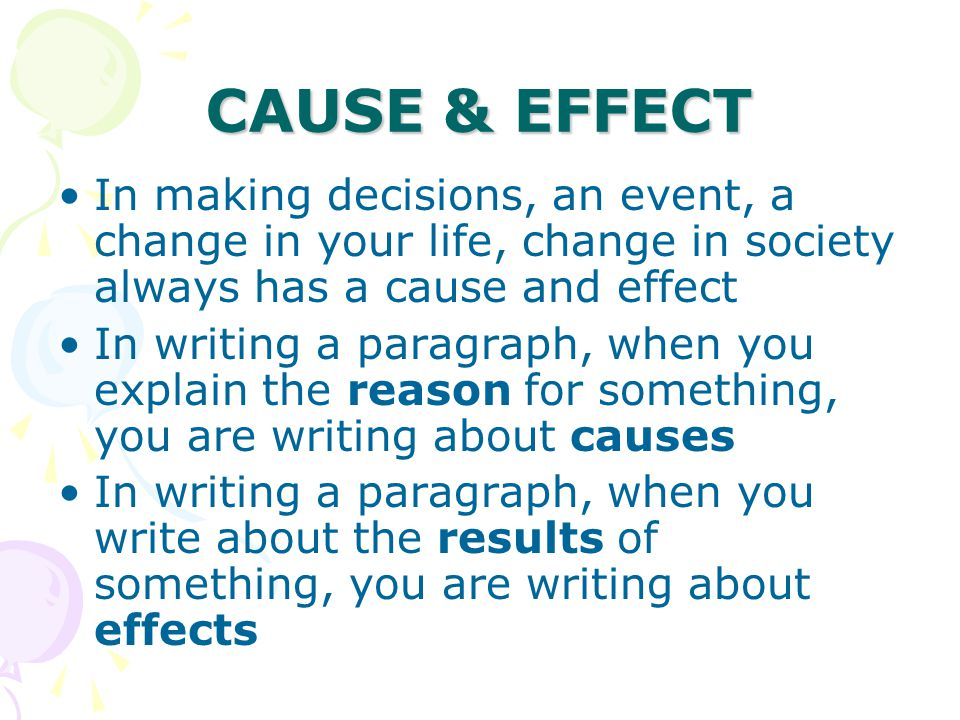 CAUSE & EFFECT In making decisions, an event, a change in your life, change in society always has a cause and effect.