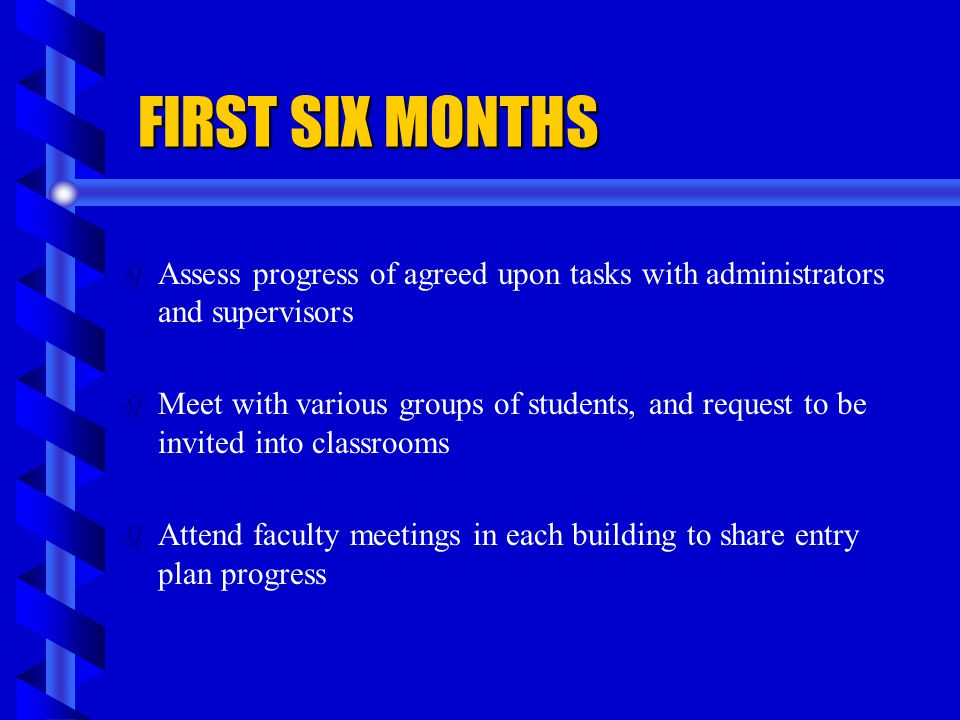 FIRST SIX MONTHS Assess progress of agreed upon tasks with administrators and supervisors.