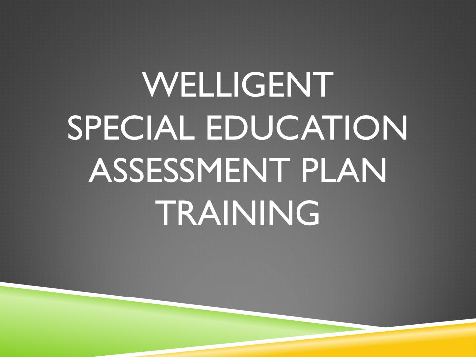 WELLIGENT SPECIAL EDUCATION ASSESSMENT plan TRAINING