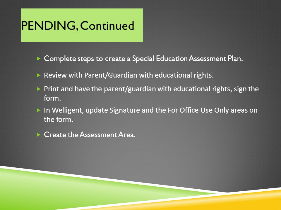 PENDING, Continued Complete steps to create a Special Education Assessment Plan. Review with Parent/Guardian with educational rights.