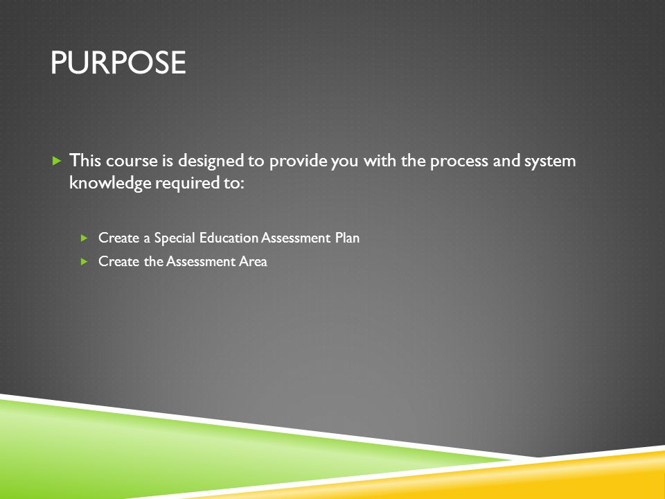 Purpose This course is designed to provide you with the process and system knowledge required to: Create a Special Education Assessment Plan.