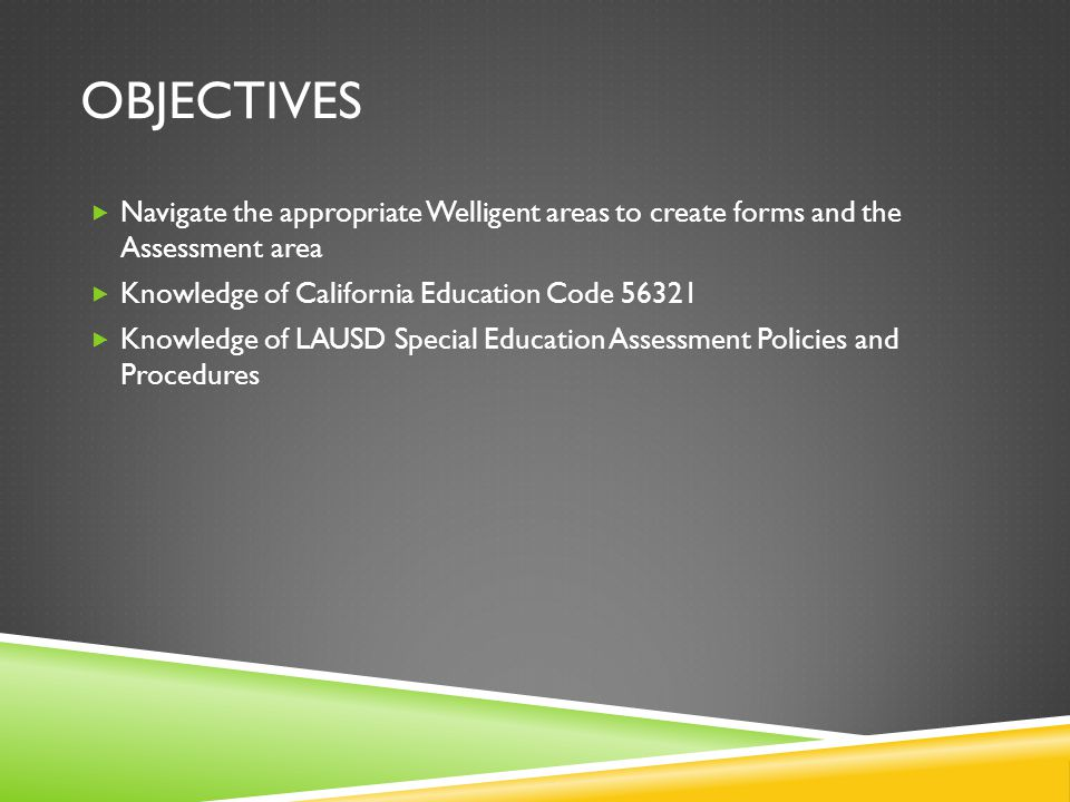 Objectives Navigate the appropriate Welligent areas to create forms and the Assessment area. Knowledge of California Education Code 56321.