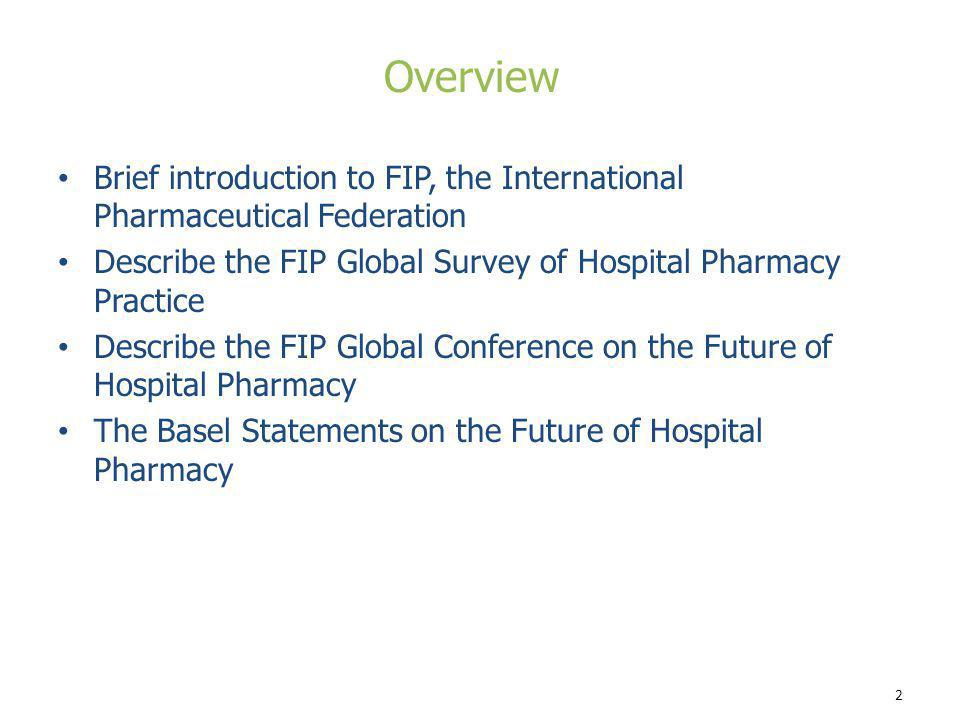 Overview Brief introduction to FIP, the International Pharmaceutical Federation. Describe the FIP Global Survey of Hospital Pharmacy Practice.