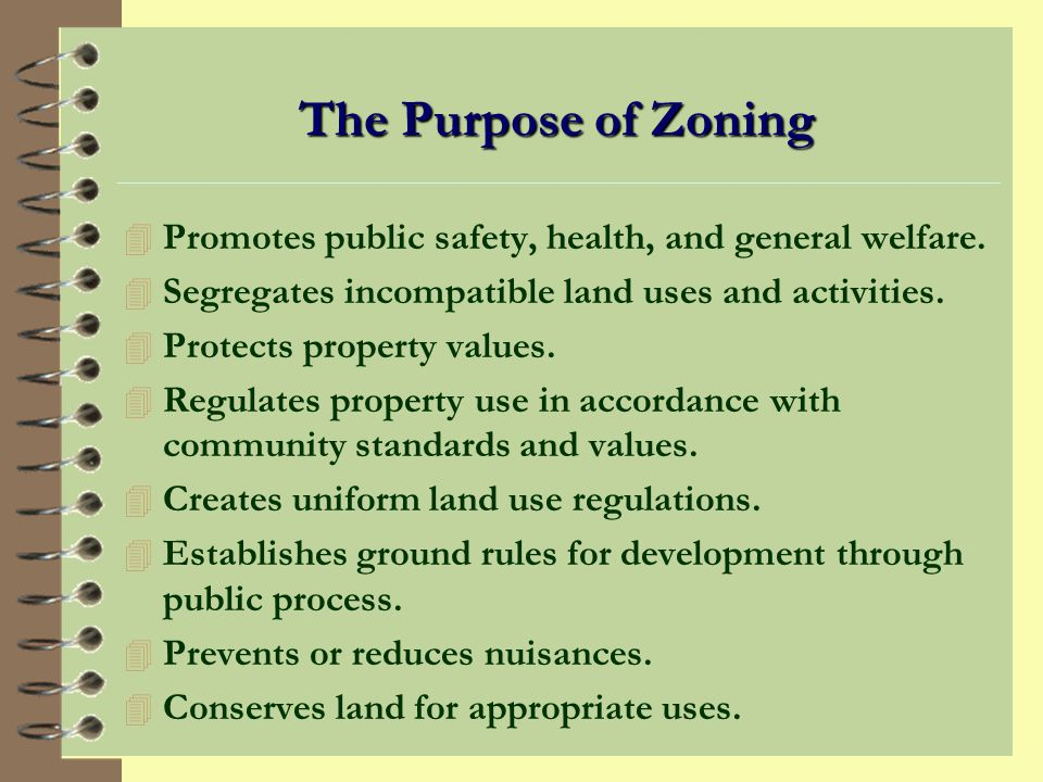 The Purpose of Zoning Promotes public safety, health, and general welfare. Segregates incompatible land uses and activities.