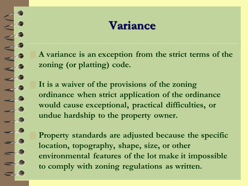 Variance A variance is an exception from the strict terms of the zoning (or platting) code.