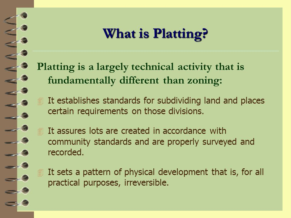 What is Platting Platting is a largely technical activity that is fundamentally different than zoning: