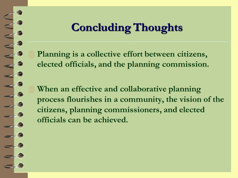 Concluding Thoughts Planning is a collective effort between citizens, elected officials, and the planning commission.
