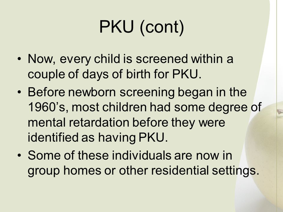 PKU (cont) Now, every child is screened within a couple of days of birth for PKU.