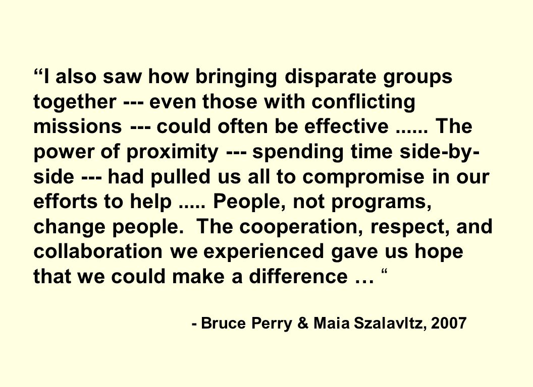 I also saw how bringing disparate groups together --- even those with conflicting missions --- could often be effective ...... The power of proximity --- spending time side-by-side --- had pulled us all to compromise in our efforts to help ..... People, not programs, change people. The cooperation, respect, and collaboration we experienced gave us hope that we could make a difference …