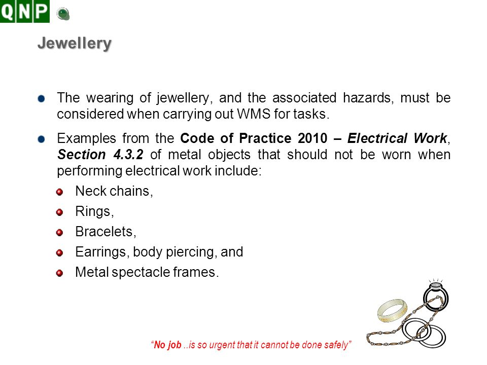 Jewellery The wearing of jewellery, and the associated hazards, must be considered when carrying out WMS for tasks.