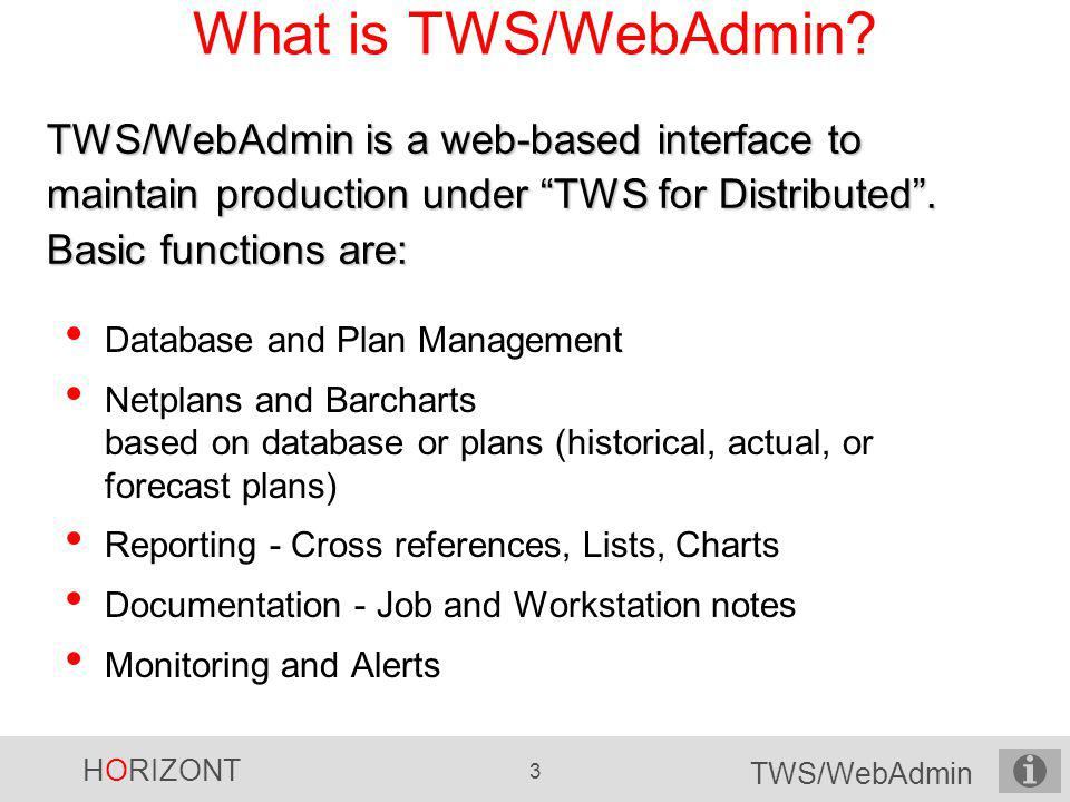 What is TWS/WebAdmin TWS/WebAdmin is a web-based interface to maintain production under TWS for Distributed . Basic functions are: