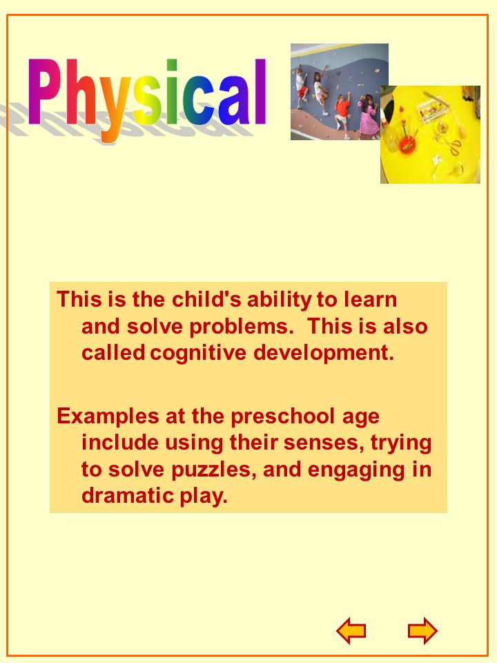 Physical This is the child s ability to learn and solve problems. This is also called cognitive development.