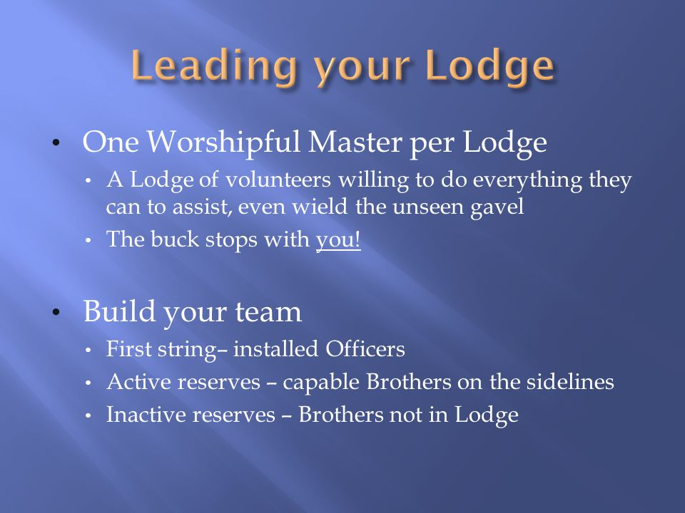 Leading your Lodge One Worshipful Master per Lodge Build your team