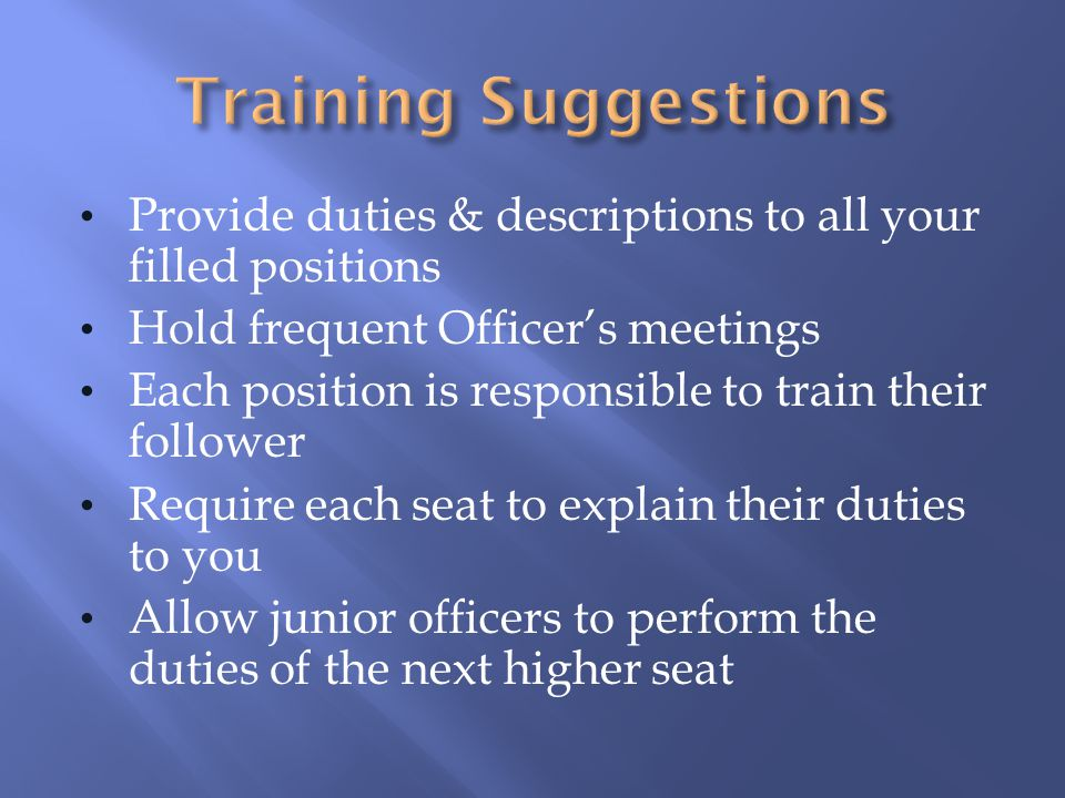 Training Suggestions Provide duties & descriptions to all your filled positions. Hold frequent Officer's meetings.