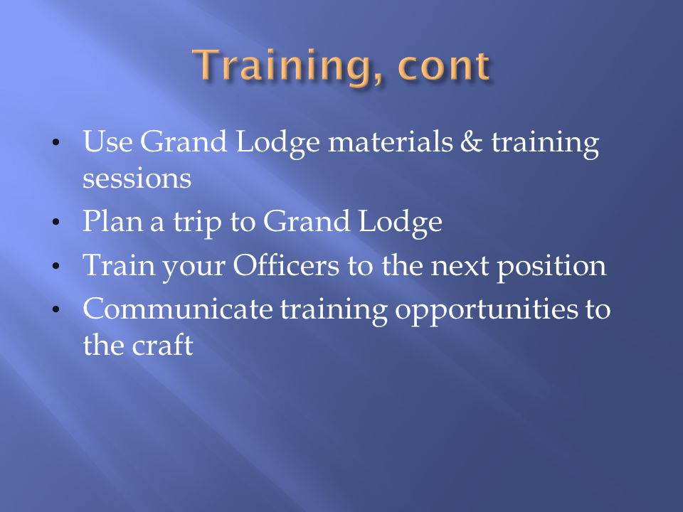 Training, cont Use Grand Lodge materials & training sessions