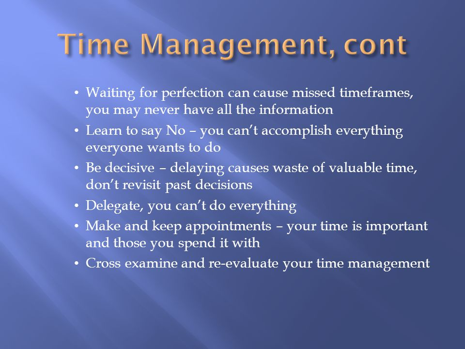 Time Management, cont Waiting for perfection can cause missed timeframes, you may never have all the information.