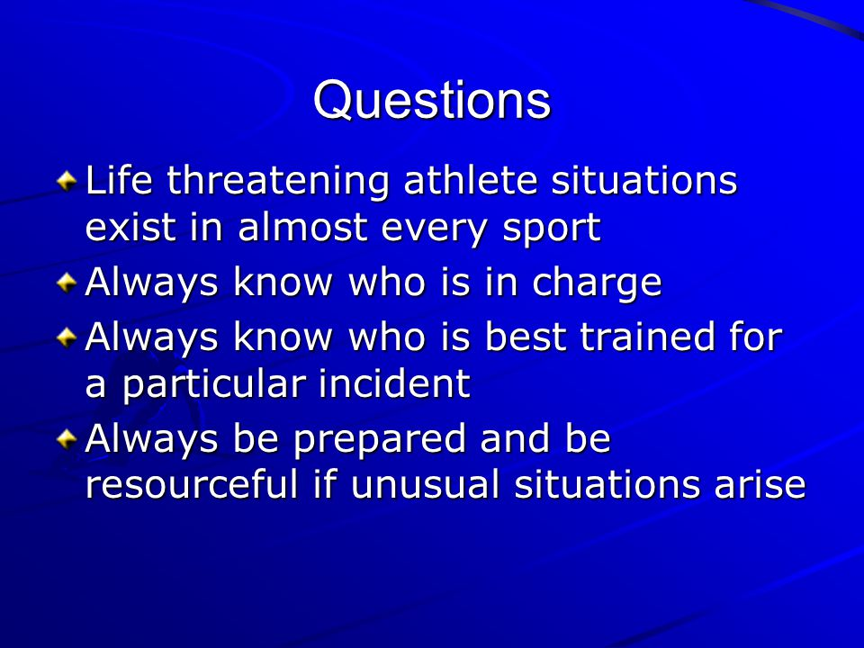 Questions Life threatening athlete situations exist in almost every sport. Always know who is in charge.